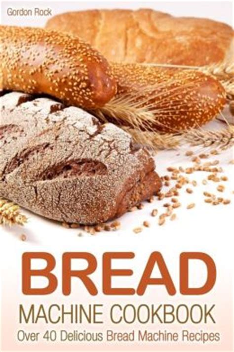 toast cookbook simple and delicious toast recipes for every morning books bread machine cookbook 40 delicious bread machine