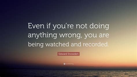 Even If Youre Not That Of by Edward Snowden Quote Even If You Re Not Doing Anything