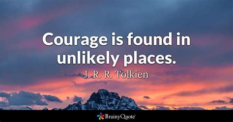 tolkien quotes courage is found in unlikely places j r r tolkien