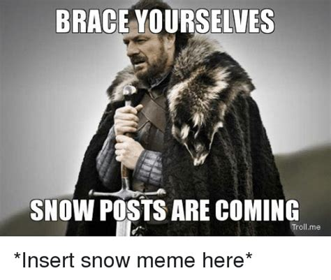Brace Yourself Meme Snow - brace yourselves snow posts are coming tro me insert snow