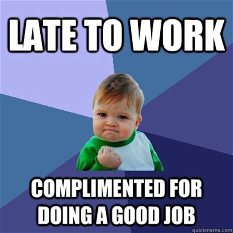 Late For Work Meme - late to work complimented for doing a good job success