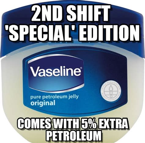 Vaseline Meme - 2nd shift special edition vaseline meme on memegen