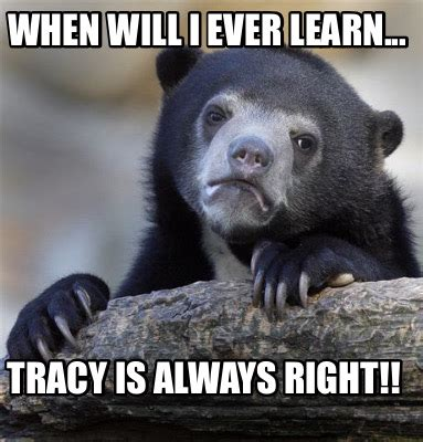 Tracy Meme - meme creator when will i ever learn tracy is always