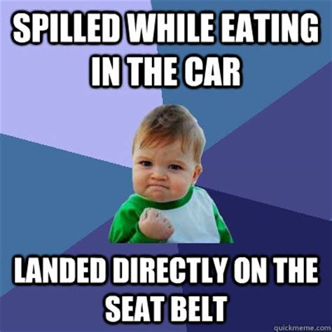 Car Seat Meme - spilled while eating in the car landed directly on the