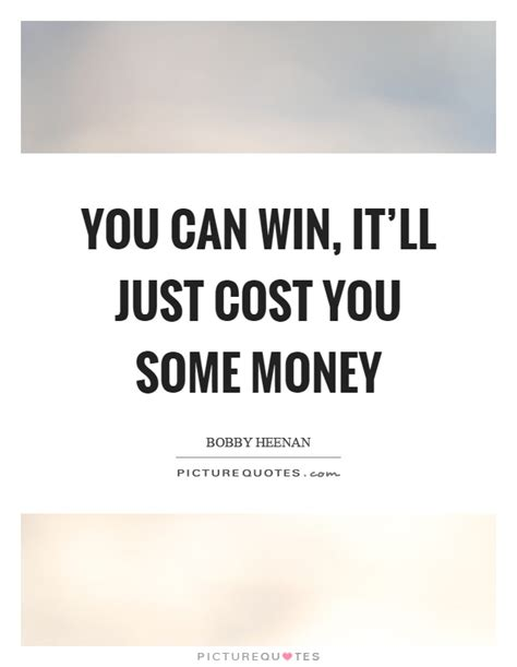 How Can I Win Some Money - you can win it ll just cost you some money picture quotes