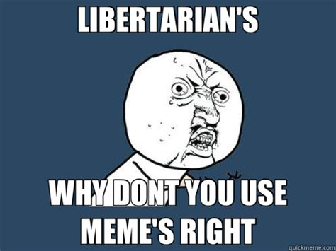 Libertarian Meme - libertarian s why dont you use meme s right y u no