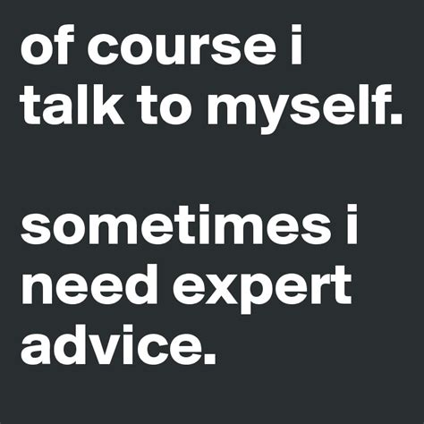 Course On Experts What You Need To by Of Course I Talk To Myself Sometimes I Need Expert Advice