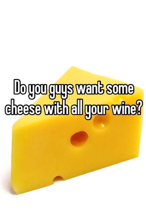 All You Need To Enjoy Your Cheese by Do You Guys Want Some Cheese With All Your Wine