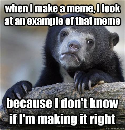Exle Of Meme - when i make a meme i look at an exle of that meme