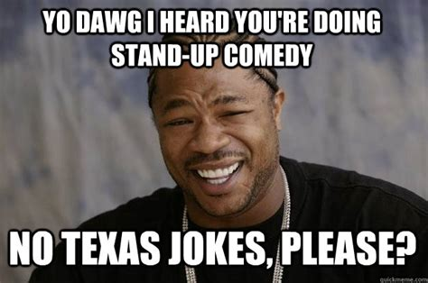 Comedy Memes - yo dawg i heard you re doing stand up comedy no texas