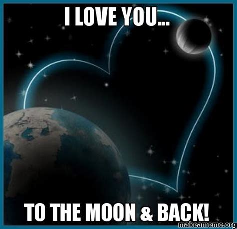 I Love U Memes - i love you to the moon back make a meme