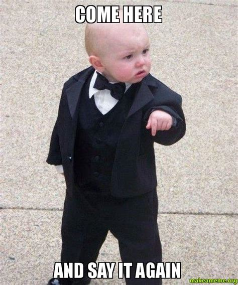 Baby Godfather Meme - come here and say it again godfather baby make a meme