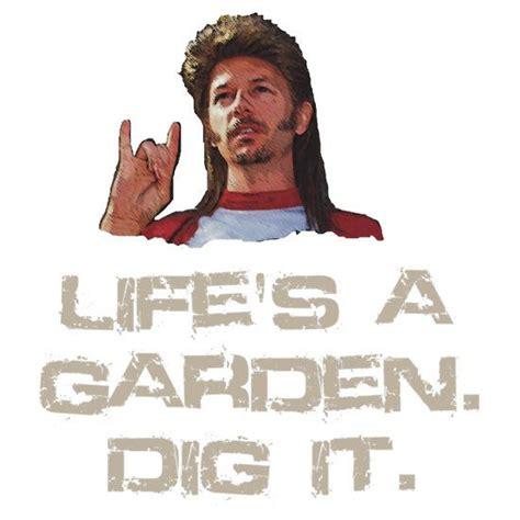 Lifes A Garden Dig It by S A Garden Dig It Unisex T Shirt Joe Dirt