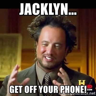 Phone Meme Generator - jacklyn get off your phone history guy meme generator