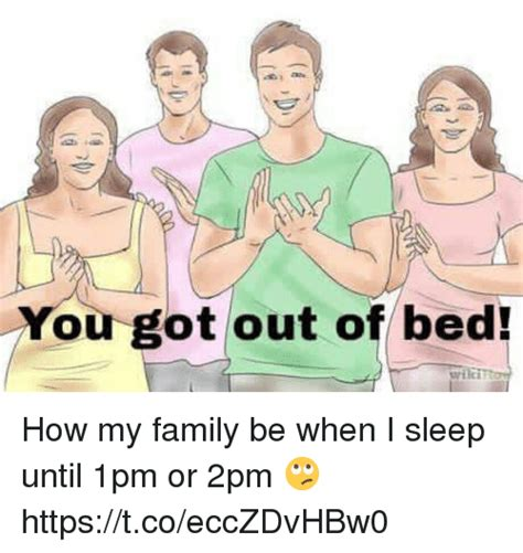 Get Out Of Bed Meme - you got out of bed how my family be when i sleep until