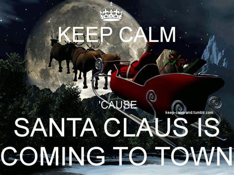 keep calm cause santa claus is coming to town keep calm