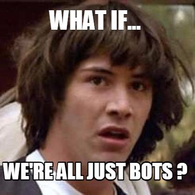 What If Meme Generator - meme creator what if we re all just bots meme