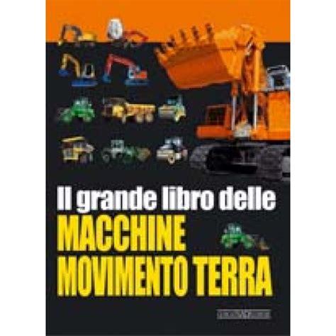 il grande libro delle il grande libro delle macchine movimento terra