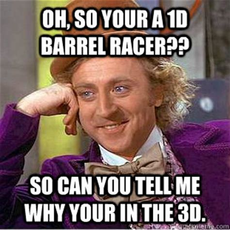 Barrels Meme - oh so your a 1d barrel racer so can you tell me why