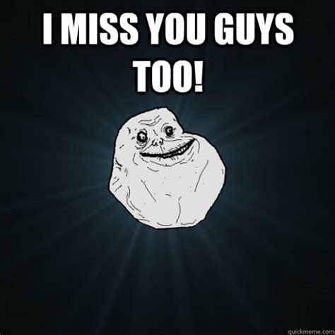 Funny I Miss You Memes - i miss you guys too forever alone quickmeme