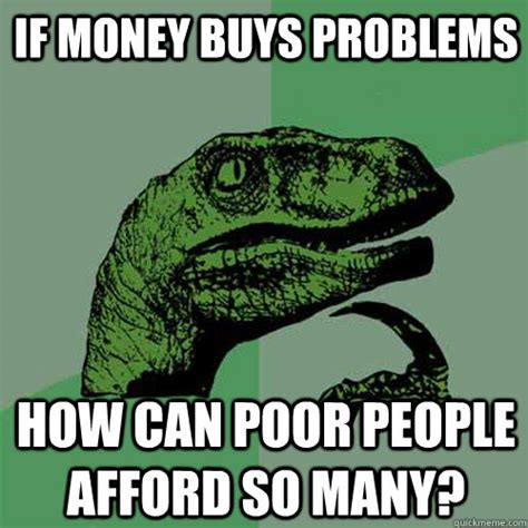 Money Problems Meme - if money buys problems how can poor people afford so many