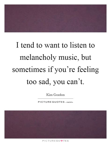 i tend to i tend to want to listen to melancholy but