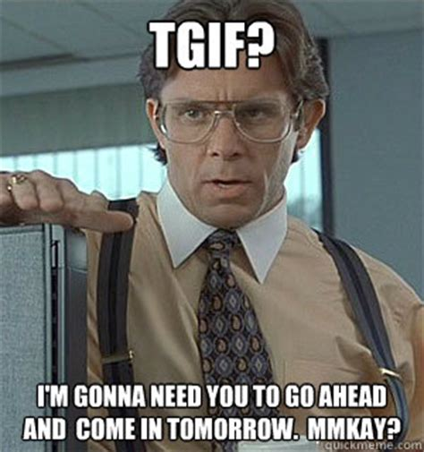 Tgif Meme - tgif i m gonna need you to go ahead and come in tomorrow