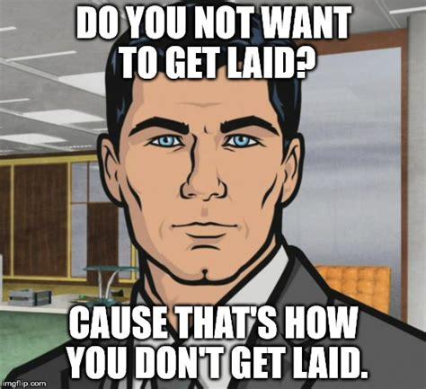 Get Laid Meme - archer meme imgflip