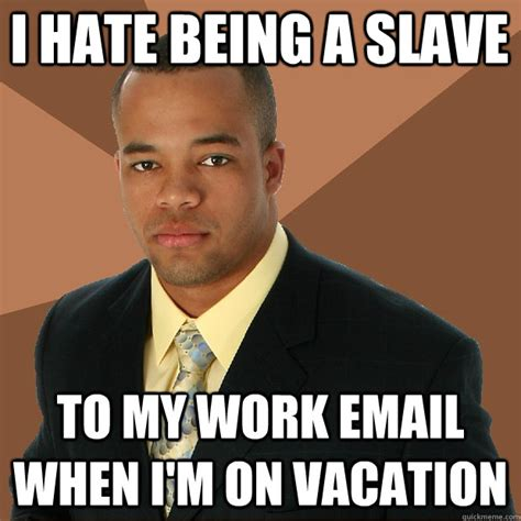 On Vacation Meme - i hate being a slave to my work email when i m on vacation