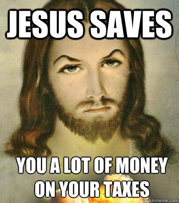 Tax Money Meme - jesus saves you a lot of money on your taxes badass