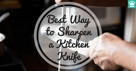 best way to sharpen kitchen knives best way to sharpen a kitchen knife the basics kitchen knife king