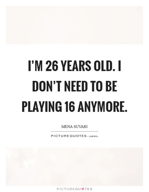 i m 26 years i don t need to be 16 anymore picture quotes