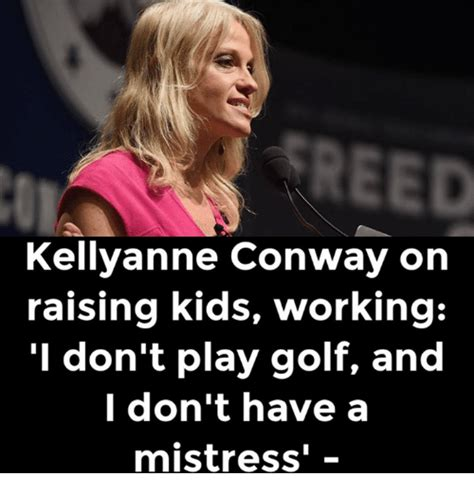 Kellyanne Conway Memes - reed kellyanne conway on raising kids working i don t play golf and i don t have a mistress