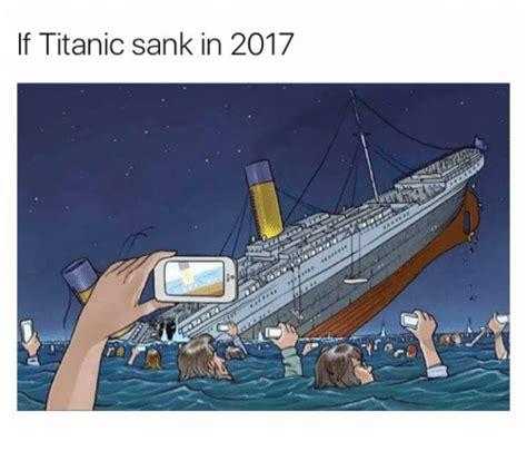 when did the titanic sink if titanic sank in 2017 titanic meme on me me