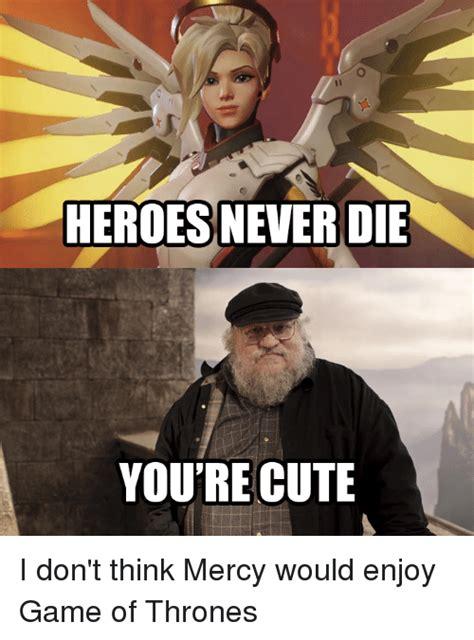 Die Meme - heroes never die you re cute i don t think mercy would
