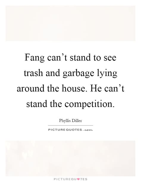 lying around the house fang can t stand to see trash and garbage lying around the picture quotes