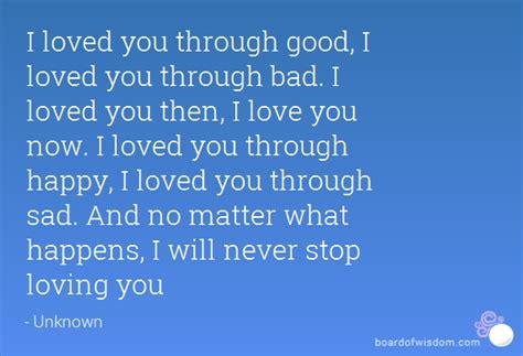 i love you through i loved you through good i loved you through bad i loved you then i love you now i loved you