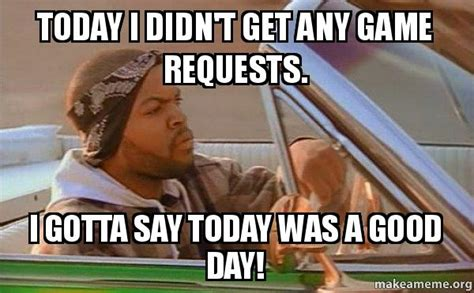 It Was A Good Day Meme - today i didn t get any game requests i gotta say today