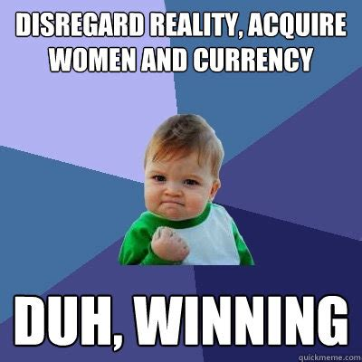 Acquire Currency Meme - disregard reality acquire women and currency duh winning