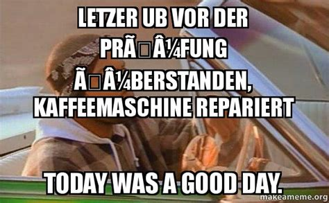 Today Was A Good Day Meme - letzer ub vor der pr 195 188 fung 195 188 berstanden kaffeemaschine