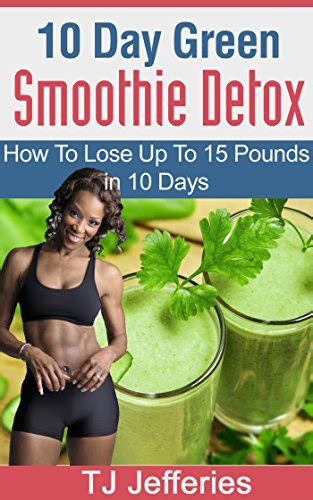 Ten Days To Detox by 10 Day Green Smoothie Cleanse Lose Up To 15 Pounds In 10