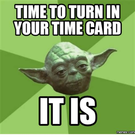 Meme Time - time toturnin your time card tis memes commu time card
