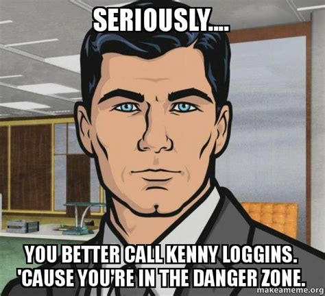 Danger Zone Meme - seriously you better call kenny loggins cause you re