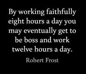 by working faithfully eight hours a day you may eventually get to be faithfully yours quotes quotesgram