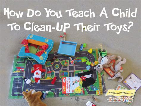 how to clean up how do you teach a child to clean up their toys how to run a home daycare