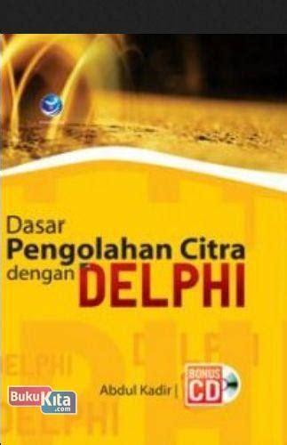 Dasar Pemrograman Delphi Abdul Kadir bukukita dasar pengolahan citra dengan delphi cd bp