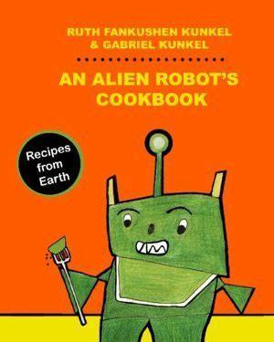 alien cookbook an alien robot s cookbook recipes from earth boing boing