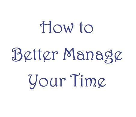 how to better manage time how to better manage your time the order expert