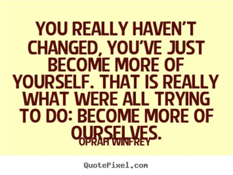 you have changed quotes life quotes you really haven t changed you ve just