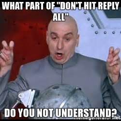 Reply All Meme - what part of quot don t hit reply all quot do you not understand